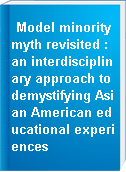 Model minority myth revisited : an interdisciplinary approach to demystifying Asian American educational experiences