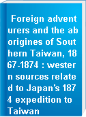 Foreign adventurers and the aborigines of Southern Taiwan, 1867-1874 : western sources related to Japan