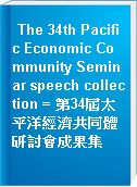 The 34th Pacific Economic Community Seminar speech collection = 第34屆太平洋經濟共同體研討會成果集