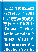 臺灣科技融藝創新計畫. 2015-2018 : 視藝典藏成果專輯 = 2015-2018 Taiwan Tech x Art Innovation Project : Visual Arts Permanent Collection Yearbook