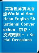 美語世界實況會話World of American English Situational Conversation : 約會‧交際應酬 =  : Social Occasions