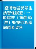 臺灣地區民眾生活習性調查 : 一般民眾(16歲-65 歲)收視行為探討調查資料