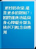 更好的改變,還是更多的限制? : 國際健康功能與身心障礙分類系統(ICF)概念與應用
