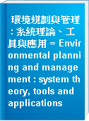 環境規劃與管理 : 系統理論、工具與應用 = Environmental planning and management : system theory, tools and applications