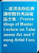...臺灣美術經典講座暨新秀論壇論文集 : Proceedings of Master Lecture on Taiwanese Art and Young Artist Forum