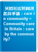 英國社區照顧源起與爭議 : care in community = Community care in Britain : care by the community?