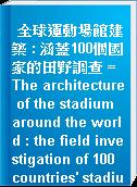 全球運動場館建築 : 涵蓋100個國家的田野調查 = The architecture of the stadium around the world : the field investigation of 100 countries