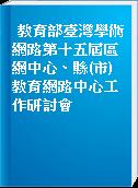 教育部臺灣學術網路第十五屆區網中心、縣(市)教育網路中心工作研討會