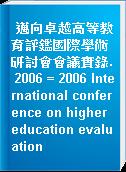 邁向卓越高等教育評鑑國際學術研討會會議實錄. 2006 = 2006 International conference on higher education evaluation