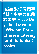 獻給旅行者們365日 : 中華文化佛教聖典 = 365 Days for Travelers : Wisdom From Chinese Literary and Buddhist Classics