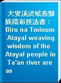 大安溪流域泰雅族織布技法書 : Biru na Tminum Atayal weaving wisdom of the Atayal people in Ta