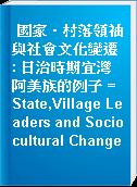 國家‧村落領袖與社會文化變遷 : 日治時期宜灣阿美族的例子 = State,Village Leaders and Sociocultural Change