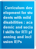 Curriculum development for students with mild disabilities : academic and social skills for RTI planning and inclusion IEPs