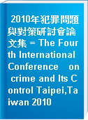 2010年犯罪問題與對策研討會論文集 = The Fourth International Conference on crime and Its Control Taipei,Taiwan 2010