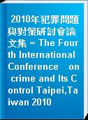 2010年犯罪問題與對策研討會論文集 = The Fourth International Conference on crime and Its Control Taipei,Taiwan 2010