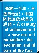 飛躍一百年.再創新世紀 : 中國國民黨的成長與理想 = A century of achievement.a new era of innovation : the evolution and ideals of the Kuomintang of China