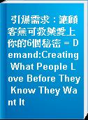 引爆需求 : 讓顧客無可救藥愛上你的6個秘密 = Demand:Creating What People Love Before They Know They Want It