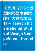 OPEN. 2016 : 臺灣國際學生創意設計大賽成果專刊 = Taiwan International Student Design Competition : Portfolio