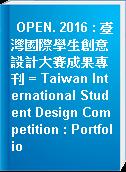 OPEN. 2016 : 臺灣國際學生創意設計大賽成果專刊 = Taiwan International Student Design Competition : Portfolio