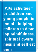 Arts activities for children and young people in need : helping children to develop mindfulness, spiritual awareness and self-esteem