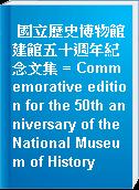 國立歷史博物館建館五十週年紀念文集 = Commemorative edition for the 50th anniversary of the National Museum of History