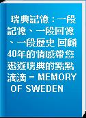 瑞典記憶 : 一段記憶、一段回憶、一段歷史 回顧40年的情感帶您遨遊瑞典的點點滴滴 = MEMORY OF SWEDEN