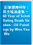 彩筆揮舞60年 : 吳文瑤油畫集 = 60 Year of Scintillating Brush Strokes : Oil Paintings by Wen-Yau Wu