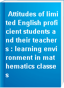 Attitudes of limited English proficient students and their teachers : learning environment in mathematics classes