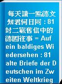 每天讀一點德文 知君何日同 : 81封二戰舊信中的德國往事 = Auf ein baldiges Wiedersehen : 81 alte Briefe der Deutschen im Zweiten Weltkrieg