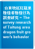 台東地區紅龍果種植者種植行為調查研究 = The survey research of Taitung area dragon fruit grower