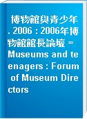 博物館與青少年. 2006 : 2006年博物館館長論壇 = Museums and teenagers : Forum of Museum Directors