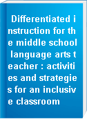 Differentiated instruction for the middle school language arts teacher : activities and strategies for an inclusive classroom