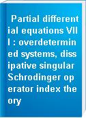 Partial differential equations VIII : overdetermined systems, dissipative singular Schrodinger operator index theory
