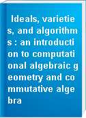 Ideals, varieties, and algorithms : an introduction to computational algebraic geometry and commutative algebra