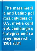 The mass media and Latino politics : studies of U.S. media content, campaign strategies and survey research : 1984-2004
