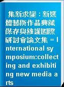 集新求變 : 新媒體藝術作品典藏保存與維護國際研討會論文集 = International symposium:collecting and exhibiting new media arts