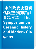 中外陶瓷史暨現代陶藝學術研討會論文集 = The Symposium on Ceramic History and Modern Clay-arts
