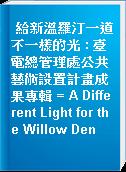 給新溫羅汀一道不一樣的光 : 臺電總管理處公共藝術設置計畫成果專輯 = A Different Light for the Willow Den
