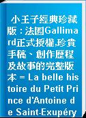 小王子經典珍藏版 : 法國Gallimard正式授權,珍貴手稿、創作歷程及故事的完整版本 = La belle histoire du Petit Prince d