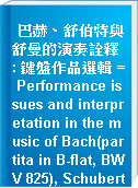 巴赫、舒伯特與舒曼的演奏詮釋 : 鍵盤作品選輯 = Performance issues and interpretation in the music of Bach(partita in B-flat, BWV 825), Schubert(Sonata in B-flat, D960) and Schumann(Carnaval, Op. 9)
