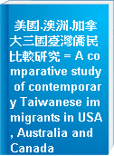 美國.澳洲.加拿大三國臺灣僑民比較研究 = A comparative study of contemporary Taiwanese immigrants in USA, Australia and Canada