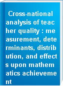 Cross-national analysis of teacher quality : measurement, determinants, distribution, and effects upon mathematics achievement
