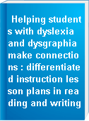 Helping students with dyslexia and dysgraphia make connections : differentiated instruction lesson plans in reading and writing
