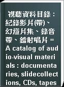 視聽資料目錄 : 紀錄影片(帶)、幻燈片集、錄音帶、鐳射唱片 = A catalog of audio-visual materials : documentaries, slidecollections, CDs, tapes = Catalogo de materialaudiovisual : colecciones de documentarles trasparencias,CD, cintas