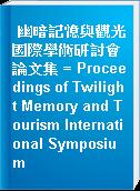 幽暗記憶與觀光國際學術研討會論文集 = Proceedings of Twilight Memory and Tourism International Symposium