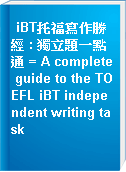 iBT托福寫作勝經 : 獨立題一點通 = A complete guide to the TOEFL iBT independent writing task