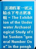 """澎湖將軍一號沉船水下考古展專輯 = The Exhibition of the Underwater Archaeological Study of the Sunken """"general Number One"""" in the penghu Sea Area"""