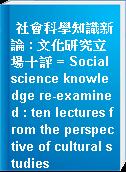 社會科學知識新論 : 文化研究立場十評 = Social science knowledge re-examined : ten lectures from the perspective of cultural studies