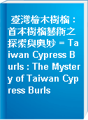 臺灣檜木樹榴 : 首本樹榴藝術之探索與奧妙 = Taiwan Cypress Burls : The Mystery of Taiwan Cypress Burls