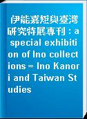 伊能嘉矩與臺灣研究特展專刊 : a special exhibition of Ino collections = Ino Kanori and Taiwan Studies